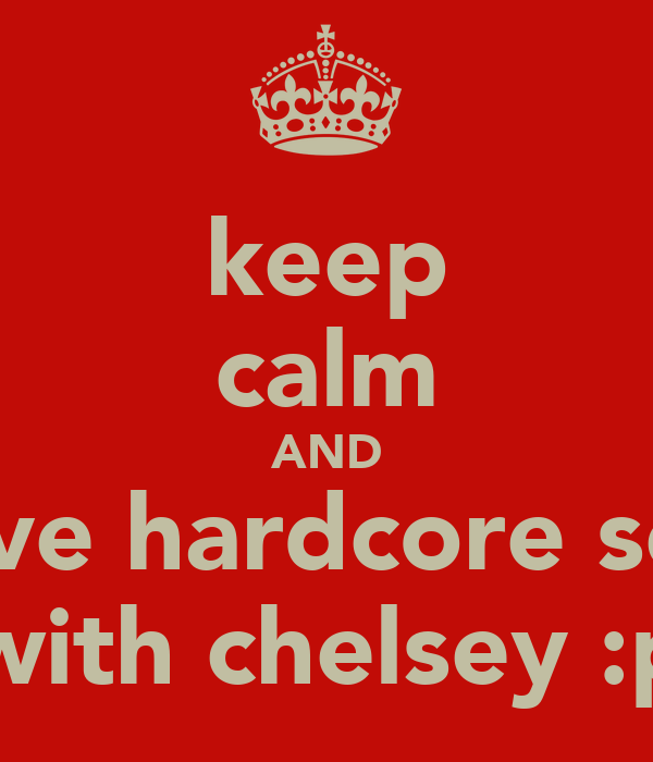 keep calm AND have hardcore sex  with chelsey :p