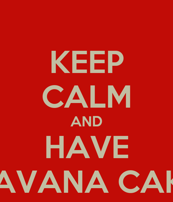 KEEP CALM AND HAVE HAVANA CAKE