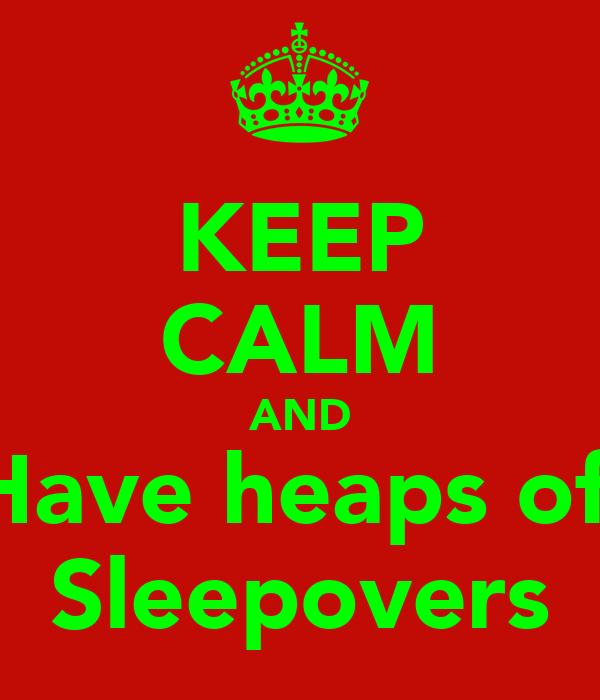 KEEP CALM AND Have heaps of  Sleepovers