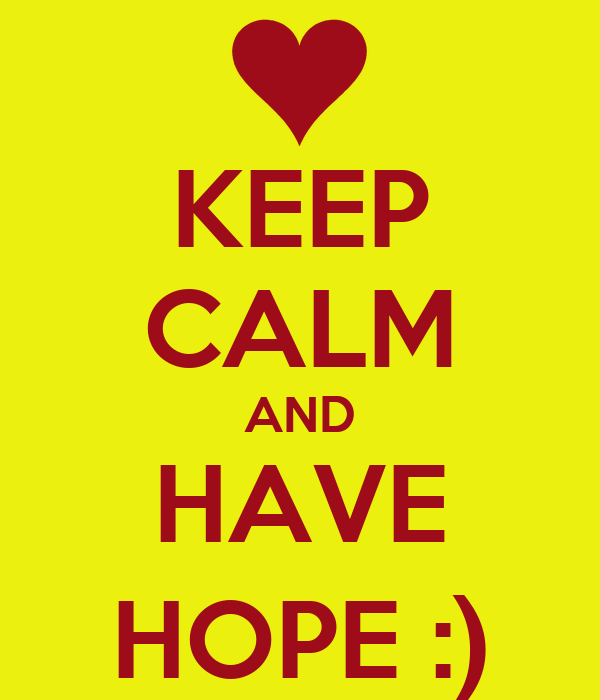 KEEP CALM AND HAVE HOPE :)