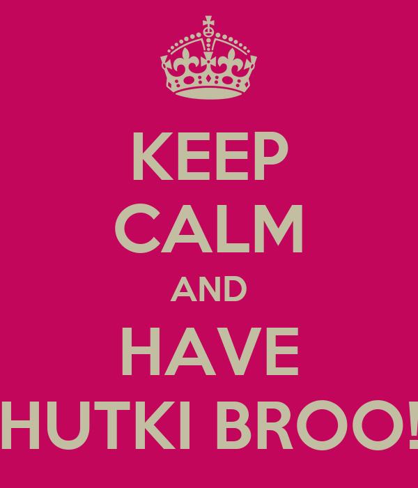 KEEP CALM AND HAVE HUTKI BROO!