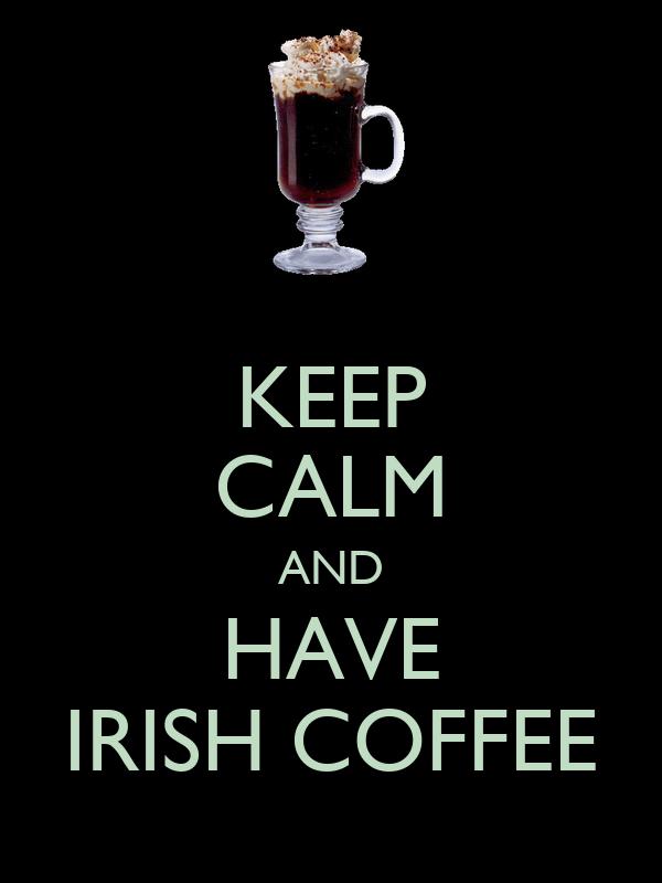 KEEP CALM AND HAVE IRISH COFFEE