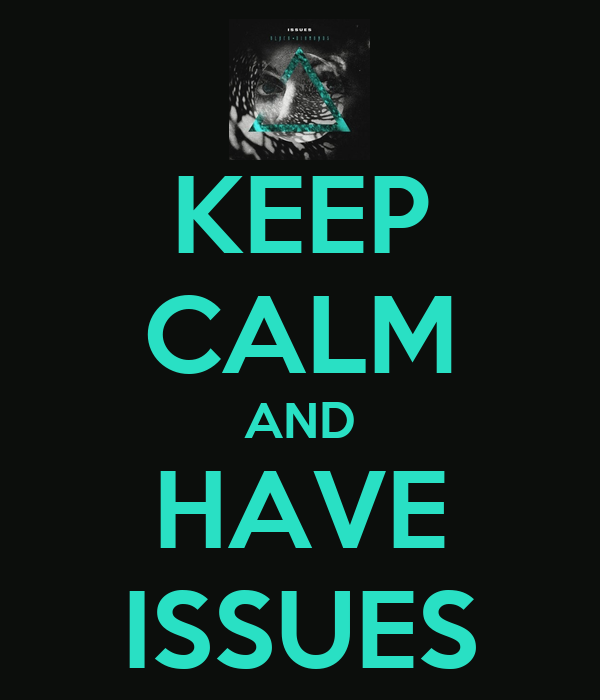 KEEP CALM AND HAVE ISSUES