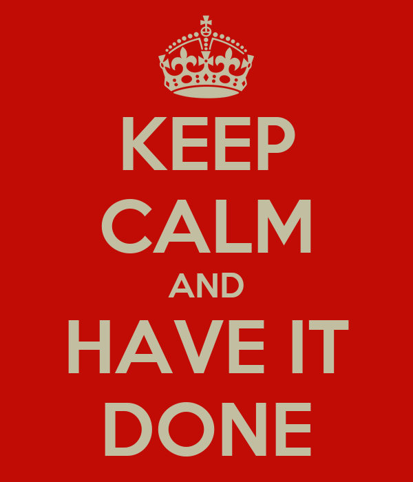 KEEP CALM AND HAVE IT DONE