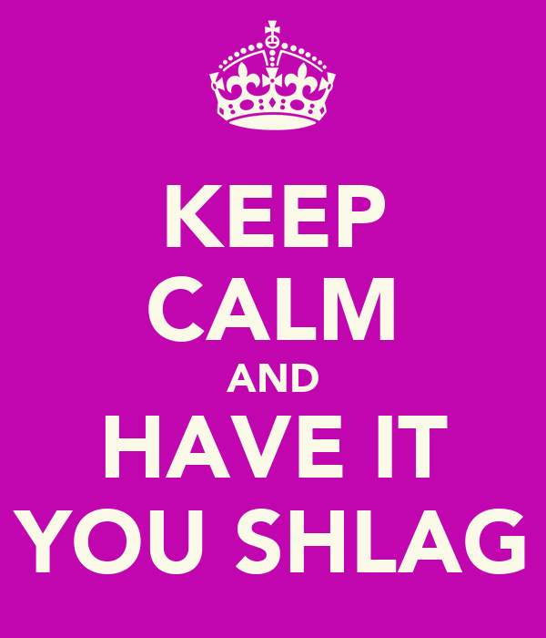 KEEP CALM AND HAVE IT YOU SHLAG