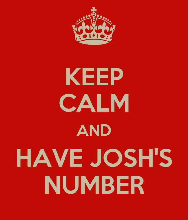 KEEP CALM AND HAVE JOSH'S NUMBER
