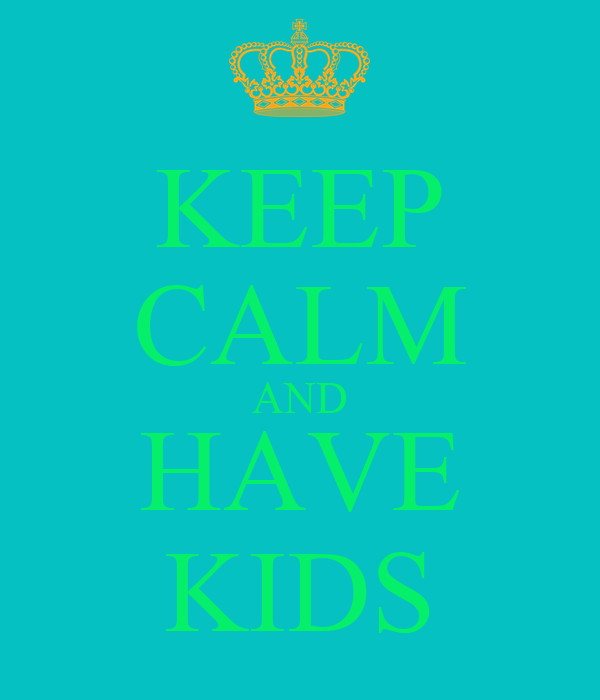 KEEP CALM AND HAVE KIDS