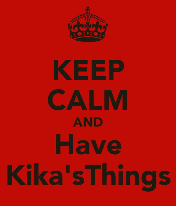 KEEP CALM AND Have Kika'sThings
