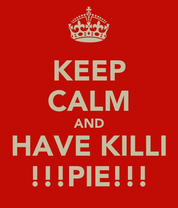 KEEP CALM AND HAVE KILLI !!!PIE!!!