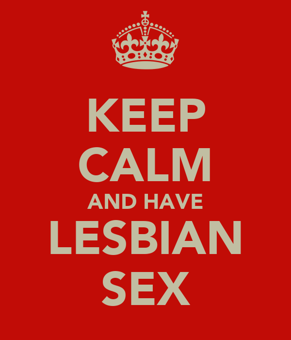 KEEP CALM AND HAVE LESBIAN SEX