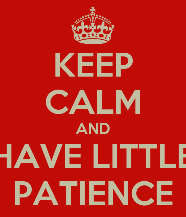 KEEP CALM AND HAVE LITTLE PATIENCE