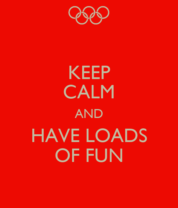 KEEP CALM AND HAVE LOADS OF FUN