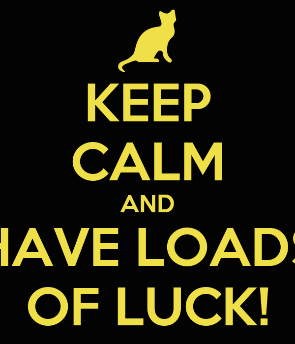 KEEP CALM AND HAVE LOADS OF LUCK!