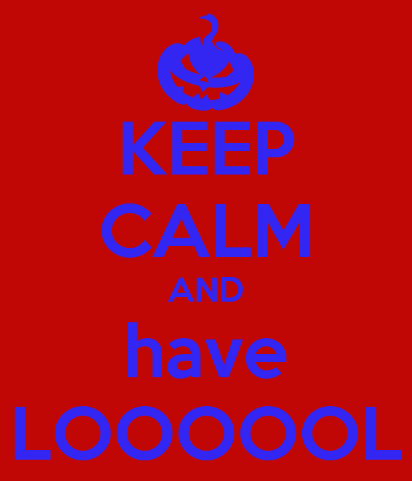 KEEP CALM AND have LOOOOOL