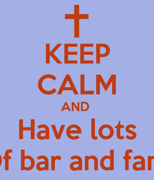 KEEP CALM AND  Have lots Of bar and fans