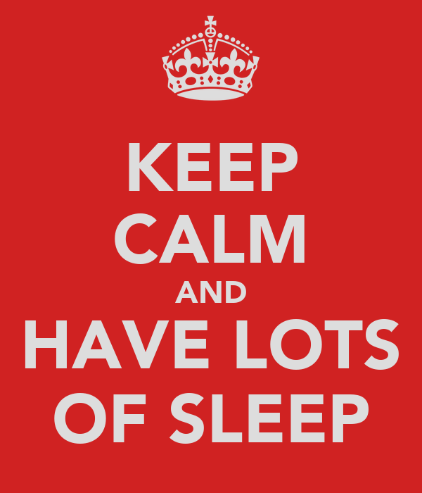 KEEP CALM AND HAVE LOTS OF SLEEP