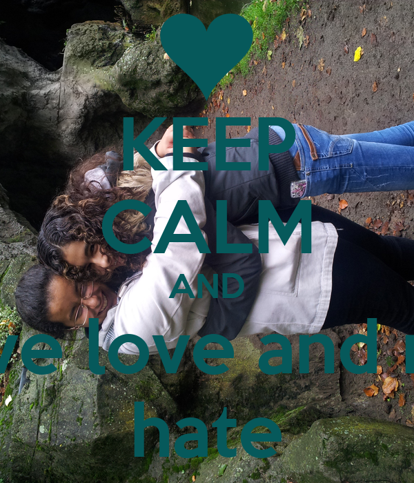 KEEP CALM AND have love and not hate