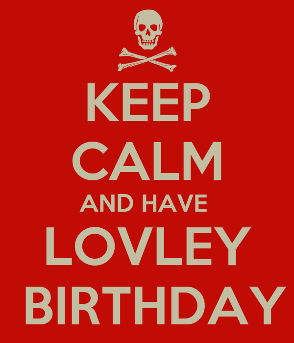 KEEP CALM AND HAVE  LOVLEY  BIRTHDAY