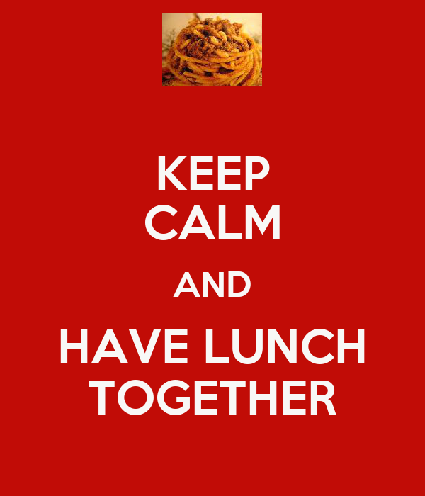 KEEP CALM AND HAVE LUNCH TOGETHER