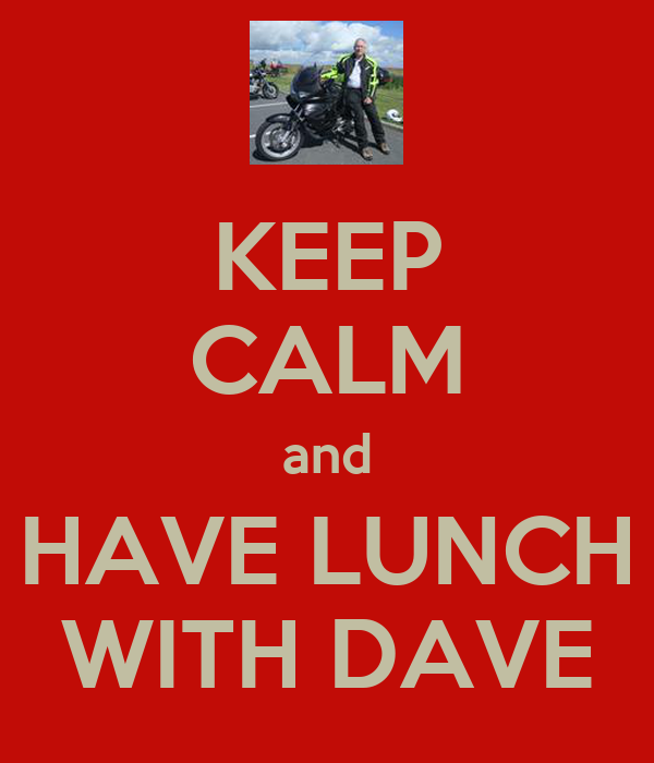 KEEP CALM and HAVE LUNCH WITH DAVE