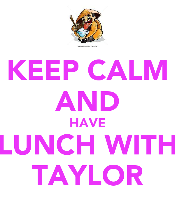 KEEP CALM AND HAVE LUNCH WITH TAYLOR