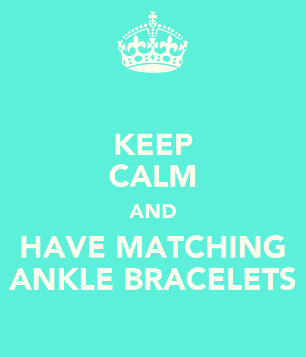 KEEP CALM AND HAVE MATCHING ANKLE BRACELETS