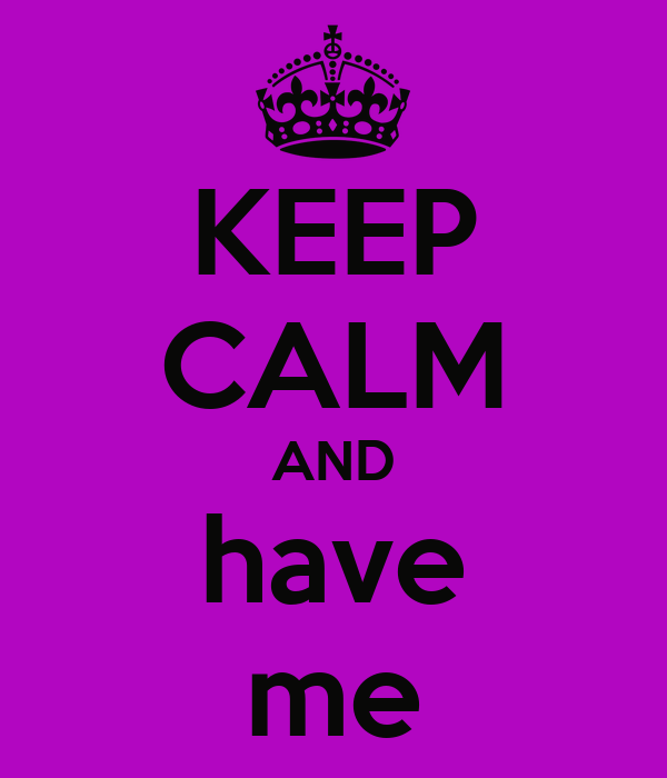 KEEP CALM AND have me
