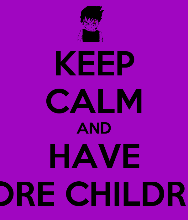 KEEP CALM AND HAVE MORE CHILDREN