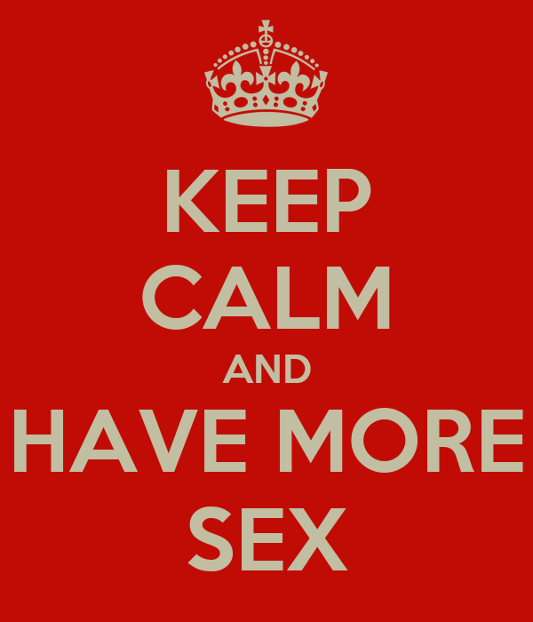 KEEP CALM AND HAVE MORE SEX