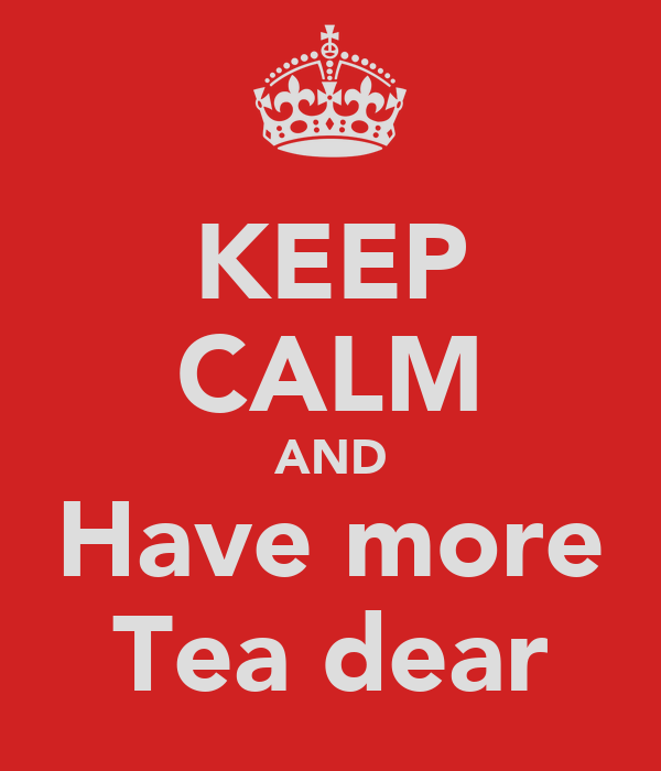 KEEP CALM AND Have more Tea dear