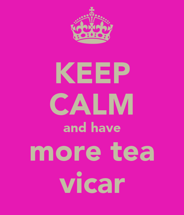 KEEP CALM and have more tea vicar
