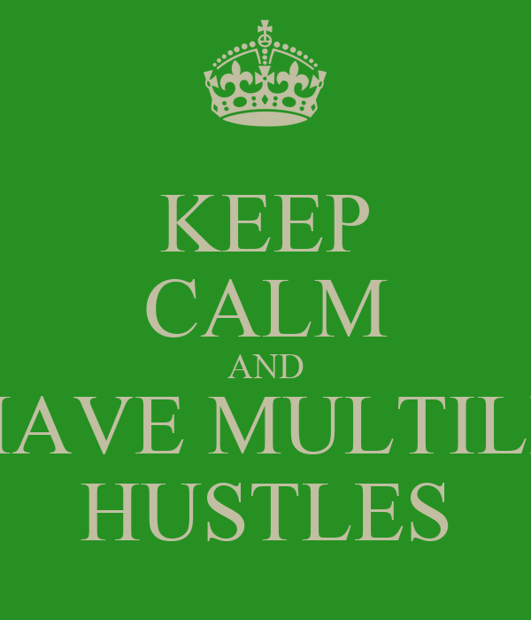 KEEP CALM AND HAVE MULTILE HUSTLES