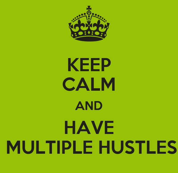 KEEP CALM AND HAVE   MULTIPLE HUSTLES