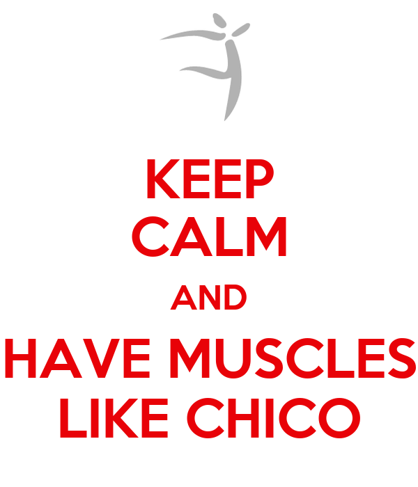 KEEP CALM AND HAVE MUSCLES LIKE CHICO