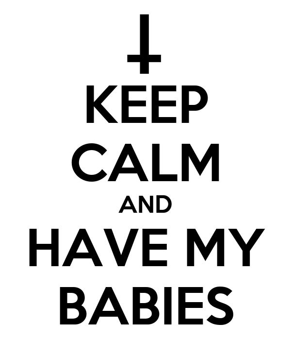 KEEP CALM AND HAVE MY BABIES