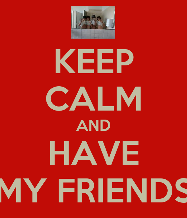 KEEP CALM AND HAVE MY FRIENDS