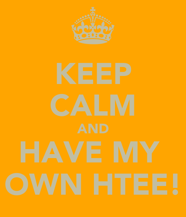 KEEP CALM AND HAVE MY  OWN HTEE!