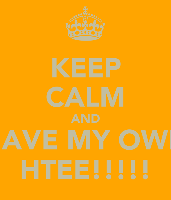 KEEP CALM AND HAVE MY OWN HTEE!!!!!