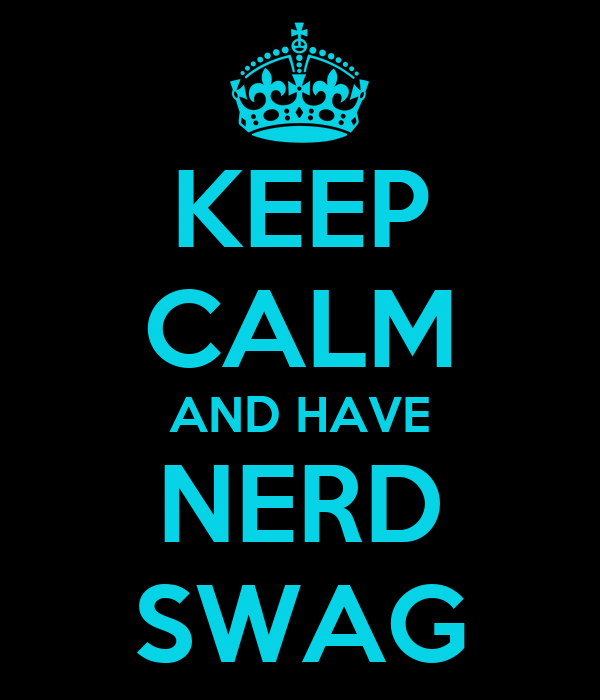 KEEP CALM AND HAVE NERD SWAG
