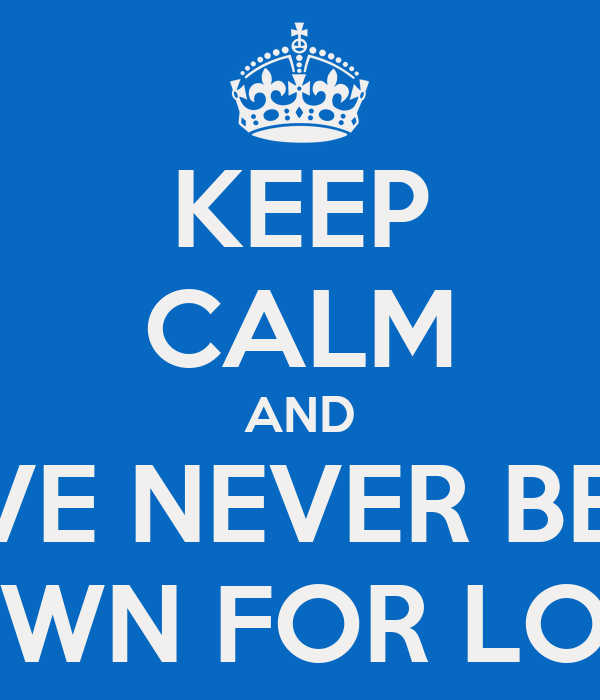 KEEP CALM AND HAVE NEVER BEEN  DOWN FOR LONG