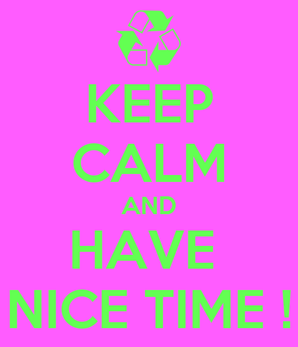 KEEP CALM AND HAVE  NICE TIME !