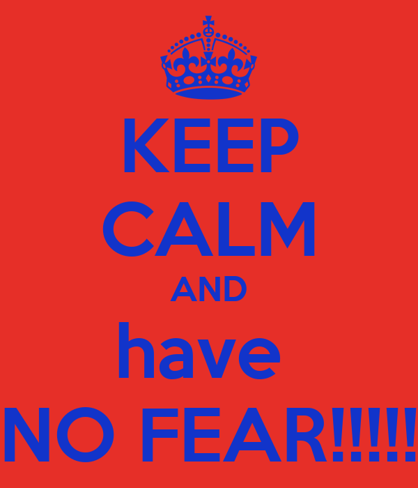 KEEP CALM AND have  NO FEAR!!!!!