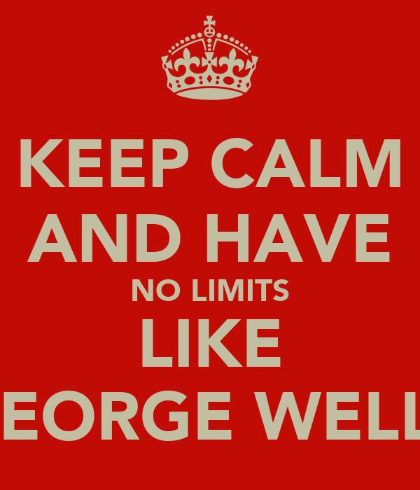 KEEP CALM AND HAVE NO LIMITS LIKE GEORGE WELLS