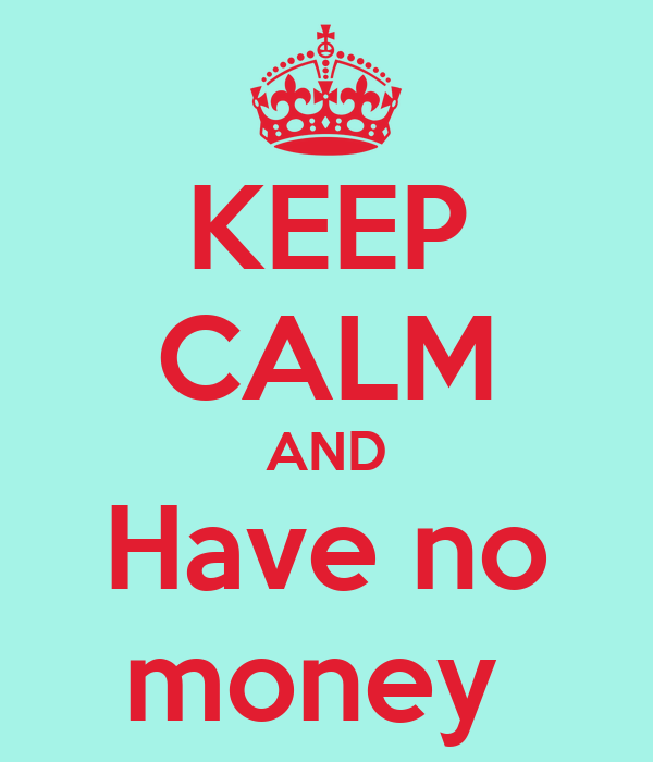 KEEP CALM AND Have no money
