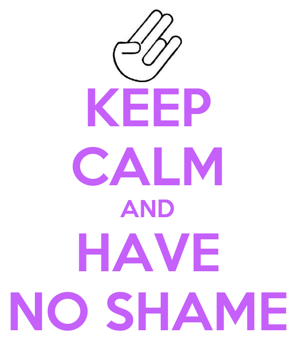 KEEP CALM AND HAVE NO SHAME