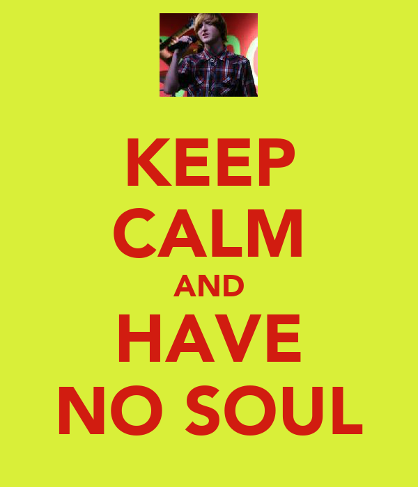 KEEP CALM AND HAVE NO SOUL