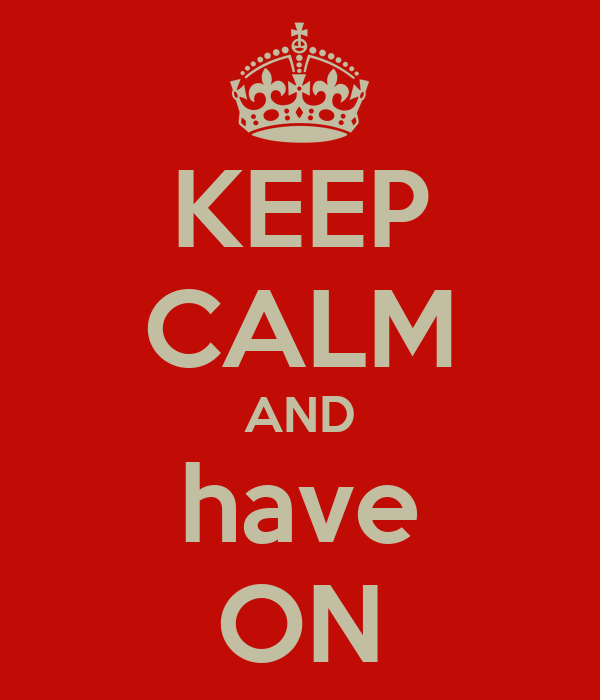 KEEP CALM AND have ON