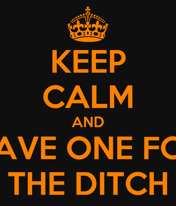 KEEP CALM AND HAVE ONE FOR THE DITCH