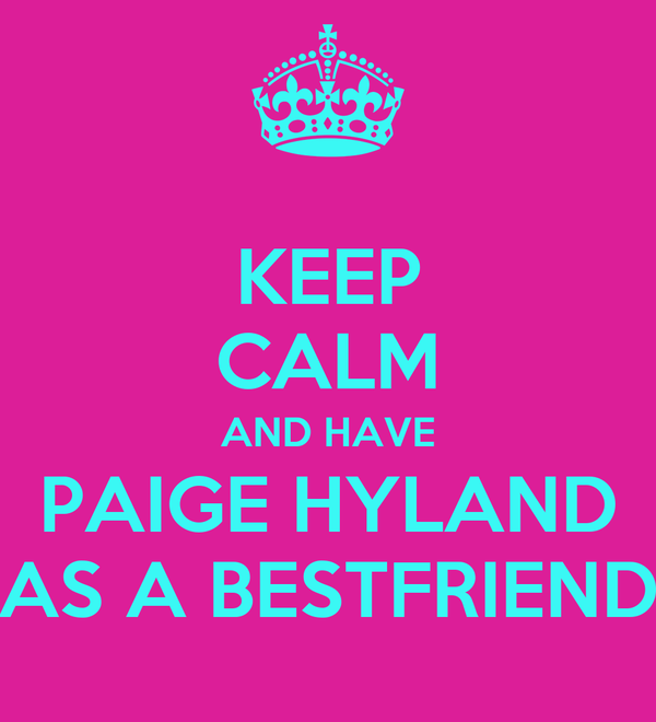 KEEP CALM AND HAVE PAIGE HYLAND AS A BESTFRIEND