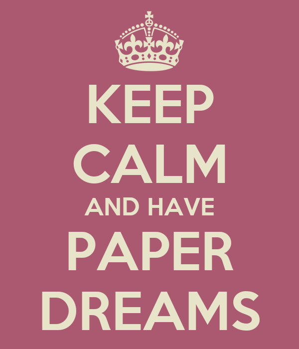 KEEP CALM AND HAVE PAPER DREAMS